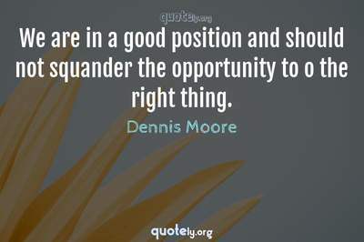 Photo Quote of We are in a good position and should not squander the opportunity to o the right thing.