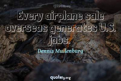 Photo Quote of Every airplane sale overseas generates U.S. jobs.
