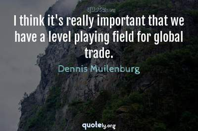 Photo Quote of I think it's really important that we have a level playing field for global trade.