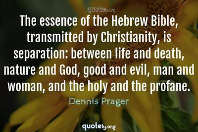 Photo Quote of The essence of the Hebrew Bible, transmitted by Christianity, is separation: between life and death, nature and God, good and evil, man and woman, and the holy and the profane.