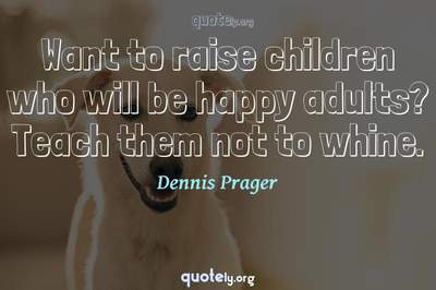 Photo Quote of Want to raise children who will be happy adults? Teach them not to whine.