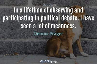 Photo Quote of In a lifetime of observing and participating in political debate, I have seen a lot of meanness.