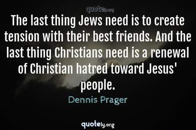 Photo Quote of The last thing Jews need is to create tension with their best friends. And the last thing Christians need is a renewal of Christian hatred toward Jesus' people.