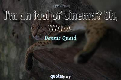 Photo Quote of I'm an idol of cinema? Oh, wow.