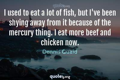Photo Quote of I used to eat a lot of fish, but I've been shying away from it because of the mercury thing. I eat more beef and chicken now.