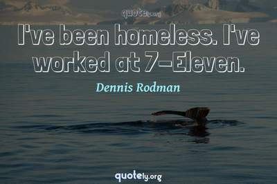 Photo Quote of I've been homeless. I've worked at 7-Eleven.