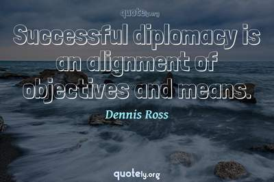 Photo Quote of Successful diplomacy is an alignment of objectives and means.