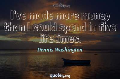 Photo Quote of I've made more money than I could spend in five lifetimes.