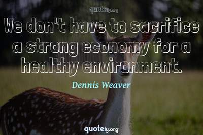 Photo Quote of We don't have to sacrifice a strong economy for a healthy environment.