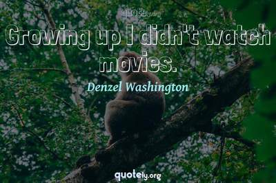 Photo Quote of Growing up I didn't watch movies.