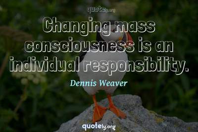 Photo Quote of Changing mass consciousness is an individual responsibility.