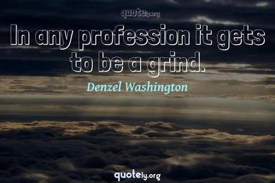 Photo Quote of In any profession it gets to be a grind.