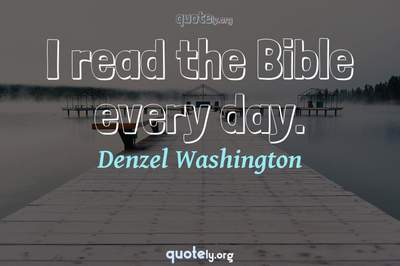 Photo Quote of I read the Bible every day.