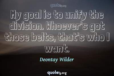 Photo Quote of My goal is to unify the division. Whoever's got those belts, that's who I want.