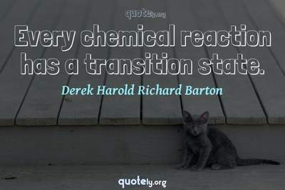 Photo Quote of Every chemical reaction has a transition state.