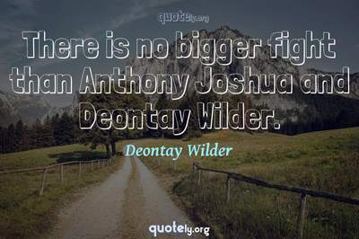 Photo Quote of There is no bigger fight than Anthony Joshua and Deontay Wilder.