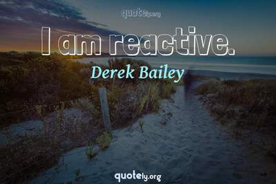 Photo Quote of I am reactive.