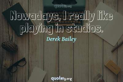 Photo Quote of Nowadays, I really like playing in studios.