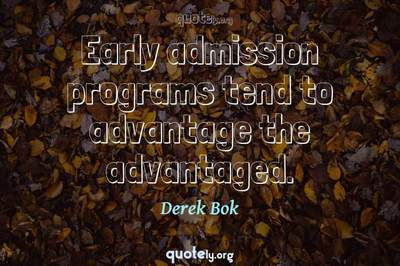 Photo Quote of Early admission programs tend to advantage the advantaged.