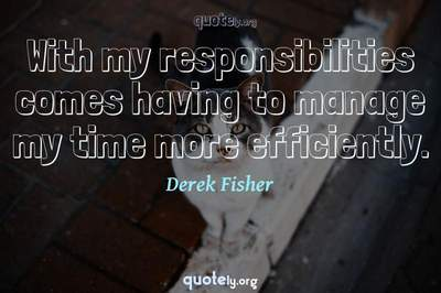 Photo Quote of With my responsibilities comes having to manage my time more efficiently.