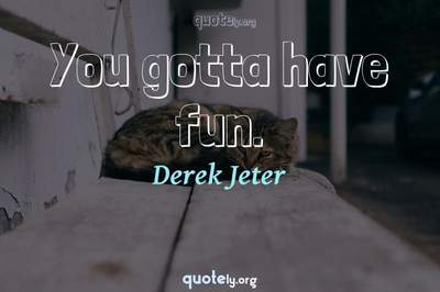 Photo Quote of You gotta have fun.