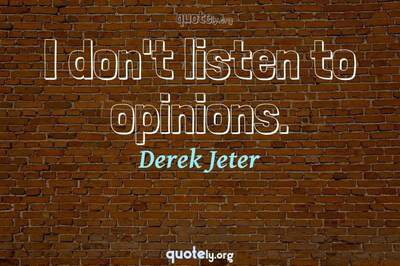 Photo Quote of I don't listen to opinions.