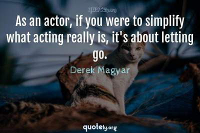 Photo Quote of As an actor, if you were to simplify what acting really is, it's about letting go.