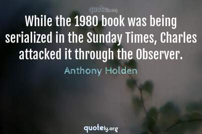 Photo Quote of While the 1980 book was being serialized in the Sunday Times, Charles attacked it through the Observer.