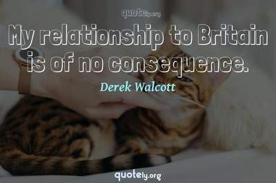 Photo Quote of My relationship to Britain is of no consequence.