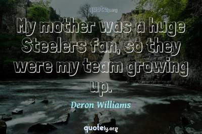 Photo Quote of My mother was a huge Steelers fan, so they were my team growing up.