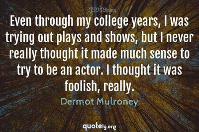 Photo Quote of Even through my college years, I was trying out plays and shows, but I never really thought it made much sense to try to be an actor. I thought it was foolish, really.