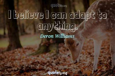 Photo Quote of I believe I can adapt to anything.