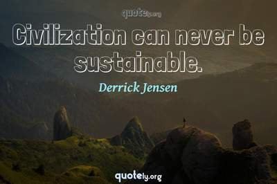 Photo Quote of Civilization can never be sustainable.