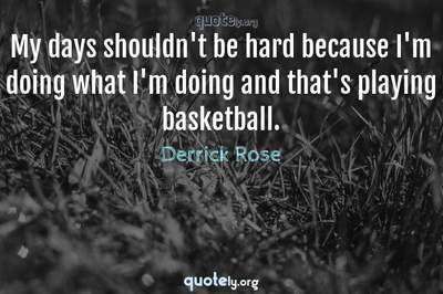 Photo Quote of My days shouldn't be hard because I'm doing what I'm doing and that's playing basketball.
