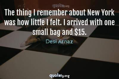 Photo Quote of The thing I remember about New York was how little I felt. I arrived with one small bag and $15.