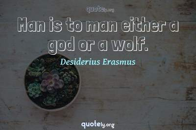 Photo Quote of Man is to man either a god or a wolf.