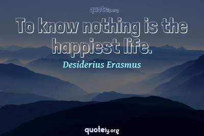 Photo Quote of To know nothing is the happiest life.