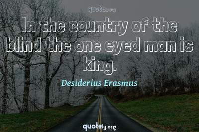 Photo Quote of In the country of the blind the one eyed man is king.