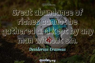 Photo Quote of Great abundance of riches cannot be gathered and kept by any man without sin.