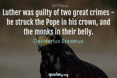 Photo Quote of Luther was guilty of two great crimes - he struck the Pope in his crown, and the monks in their belly.