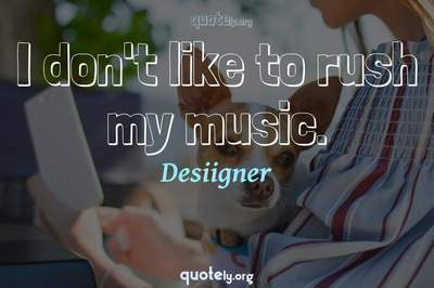 Photo Quote of I don't like to rush my music.