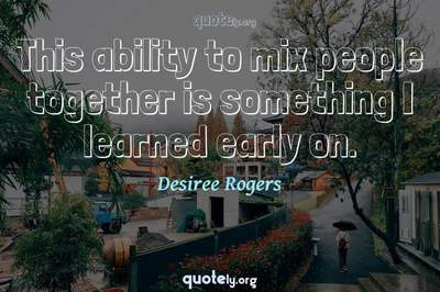 Photo Quote of This ability to mix people together is something I learned early on.