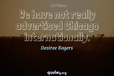 Photo Quote of We have not really advertised Chicago internationally.