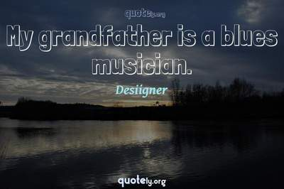 Photo Quote of My grandfather is a blues musician.