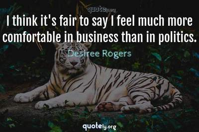 Photo Quote of I think it's fair to say I feel much more comfortable in business than in politics.