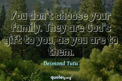 Photo Quote of You don't choose your family. They are God's gift to you, as you are to them.