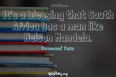 Photo Quote of It's a blessing that South Africa has a man like Nelson Mandela.