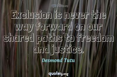 Photo Quote of Exclusion is never the way forward on our shared paths to freedom and justice.
