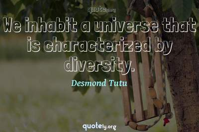 Photo Quote of We inhabit a universe that is characterized by diversity.