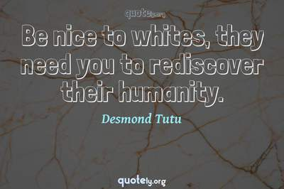 Photo Quote of Be nice to whites, they need you to rediscover their humanity.